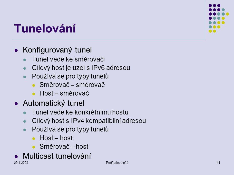 29.4.2008Počítačové sítě41 Tunelování Konfigurovaný tunel Tunel vede ke směrovači Cílový host je uzel s IPv6 adresou Používá se pro typy tunelů Směrovač – směrovač Host – směrovač Automatický tunel Tunel vede ke konkrétnímu hostu Cílový host s IPv4 kompatibilní adresou Používá se pro typy tunelů Host – host Směrovač – host Multicast tunelování