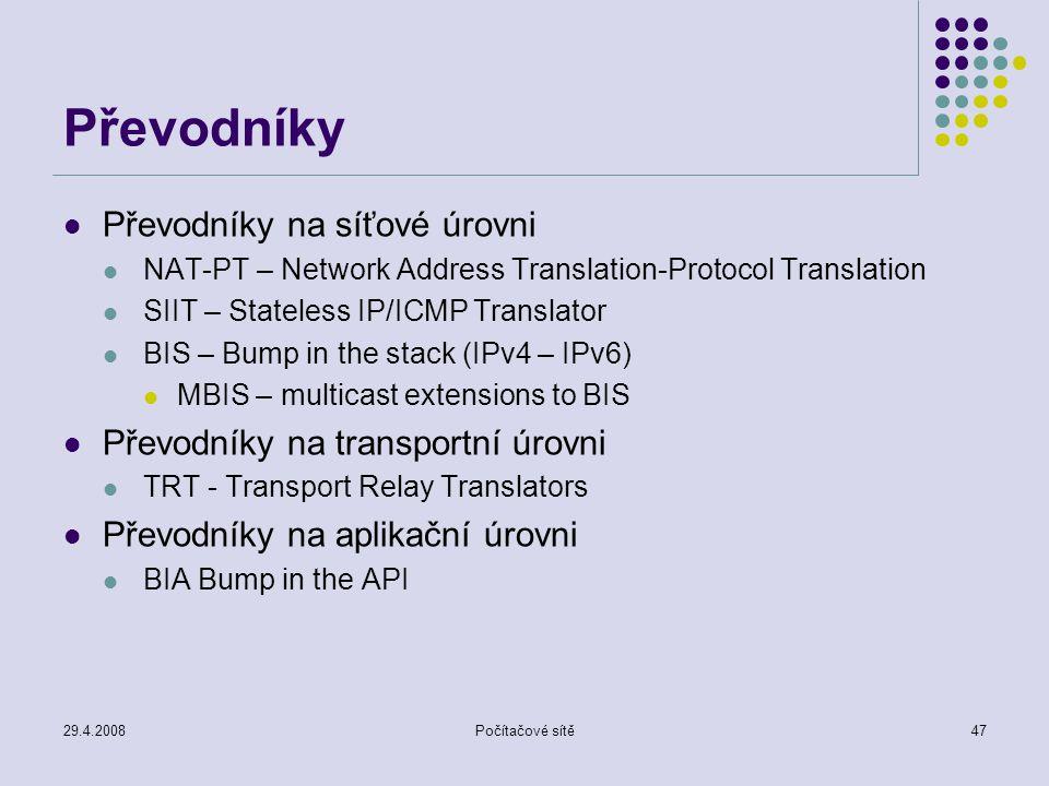 29.4.2008Počítačové sítě47 Převodníky Převodníky na síťové úrovni NAT-PT – Network Address Translation-Protocol Translation SIIT – Stateless IP/ICMP Translator BIS – Bump in the stack (IPv4 – IPv6) MBIS – multicast extensions to BIS Převodníky na transportní úrovni TRT - Transport Relay Translators Převodníky na aplikační úrovni BIA Bump in the API