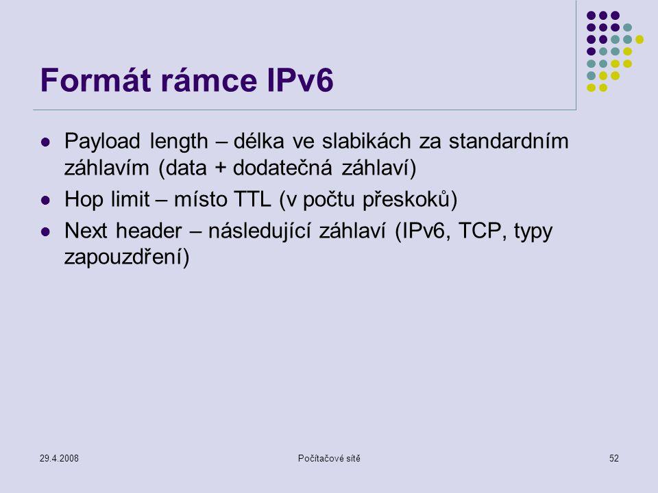 29.4.2008Počítačové sítě52 Formát rámce IPv6 Payload length – délka ve slabikách za standardním záhlavím (data + dodatečná záhlaví) Hop limit – místo