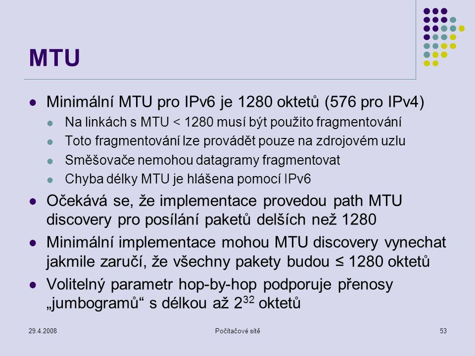 """29.4.2008Počítačové sítě53 MTU Minimální MTU pro IPv6 je 1280 oktetů (576 pro IPv4) Na linkách s MTU < 1280 musí být použito fragmentování Toto fragmentování lze provádět pouze na zdrojovém uzlu Směšovače nemohou datagramy fragmentovat Chyba délky MTU je hlášena pomocí IPv6 Očekává se, že implementace provedou path MTU discovery pro posílání paketů delších než 1280 Minimální implementace mohou MTU discovery vynechat jakmile zaručí, že všechny pakety budou ≤ 1280 oktetů Volitelný parametr hop-by-hop podporuje přenosy """"jumbogramů s délkou až 2 32 oktetů"""