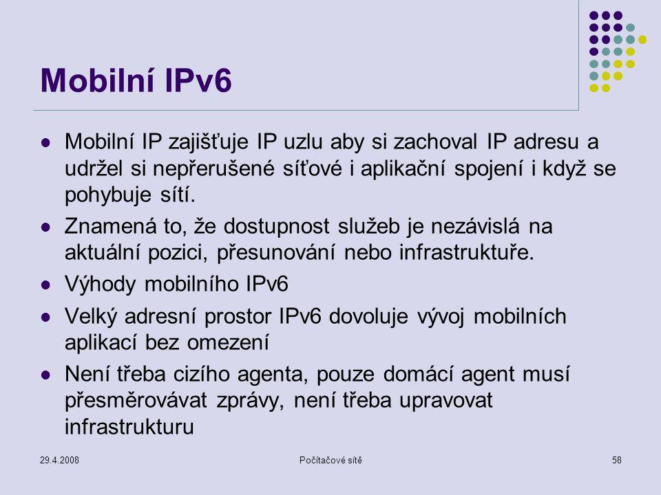 29.4.2008Počítačové sítě58 Mobilní IPv6 Mobilní IP zajišťuje IP uzlu aby si zachoval IP adresu a udržel si nepřerušené síťové i aplikační spojení i když se pohybuje sítí.