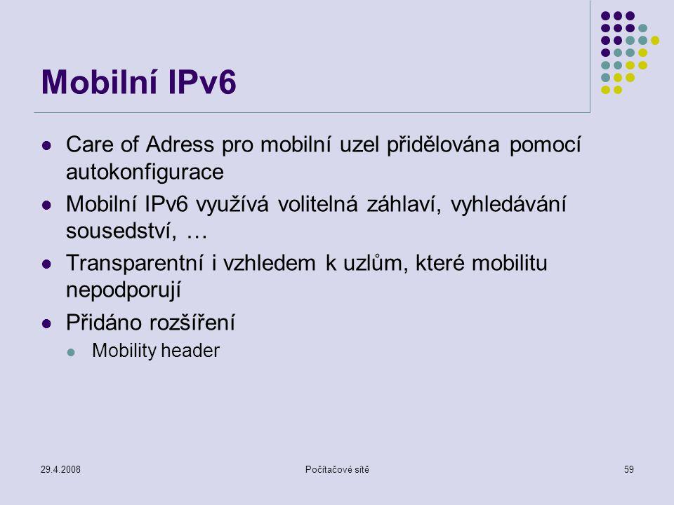 29.4.2008Počítačové sítě59 Mobilní IPv6 Care of Adress pro mobilní uzel přidělována pomocí autokonfigurace Mobilní IPv6 využívá volitelná záhlaví, vyhledávání sousedství, … Transparentní i vzhledem k uzlům, které mobilitu nepodporují Přidáno rozšíření Mobility header