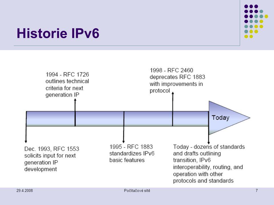 29.4.2008Počítačové sítě8 Historie IPv6 Co se stalo s IPv5 Verze 5 v IP záhlaví byla přiřazena protokolu ST (Internet Streaming protocol) Experimentální protokol (RFC1819) Nenalezl širší využití