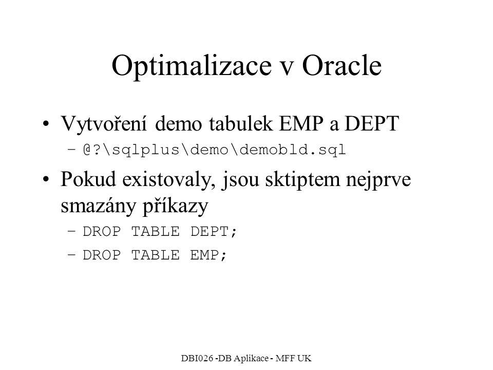 DBI026 -DB Aplikace - MFF UK Optimalizace v Oracle Vytvoření demo tabulek EMP a DEPT –@ \sqlplus\demo\demobld.sql Pokud existovaly, jsou sktiptem nejprve smazány příkazy –DROP TABLE DEPT; –DROP TABLE EMP;
