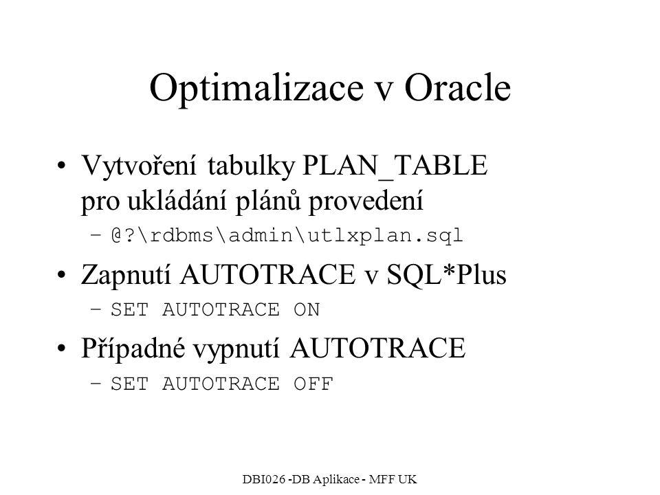 DBI026 -DB Aplikace - MFF UK Optimalizace v Oracle Vytvoření tabulky PLAN_TABLE pro ukládání plánů provedení –@ \rdbms\admin\utlxplan.sql Zapnutí AUTOTRACE v SQL*Plus –SET AUTOTRACE ON Případné vypnutí AUTOTRACE –SET AUTOTRACE OFF