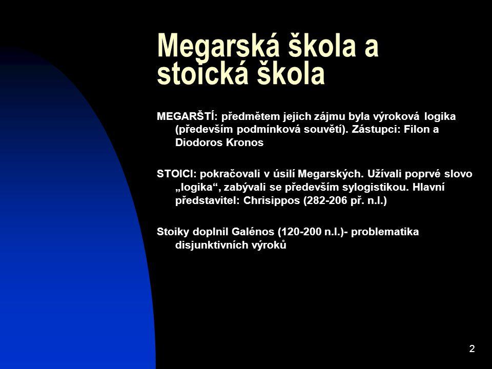 2 Megarská škola a stoická škola MEGARŠTÍ: předmětem jejich zájmu byla výroková logika (především podmínková souvětí). Zástupci: Filon a Diodoros Kron