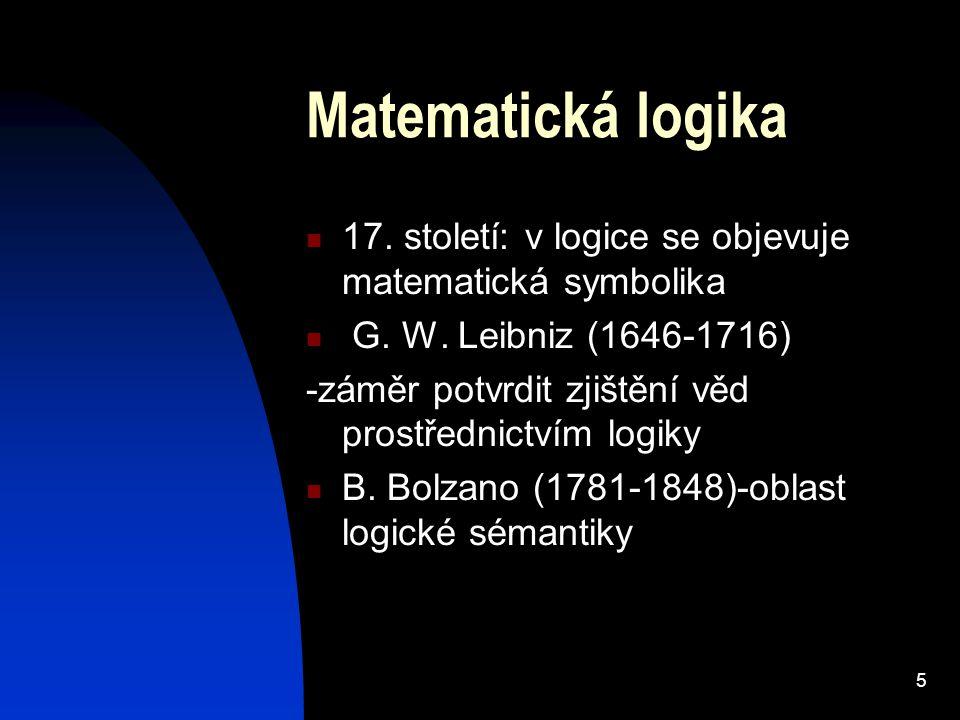 5 Matematická logika 17. století: v logice se objevuje matematická symbolika G. W. Leibniz (1646-1716) -záměr potvrdit zjištění věd prostřednictvím lo