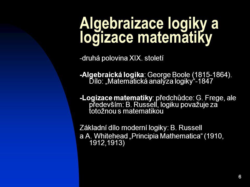 """6 Algebraizace logiky a logizace matematiky -druhá polovina XIX. století -Algebraická logika: George Boole (1815-1864). Dílo: """"Matematická analýza log"""