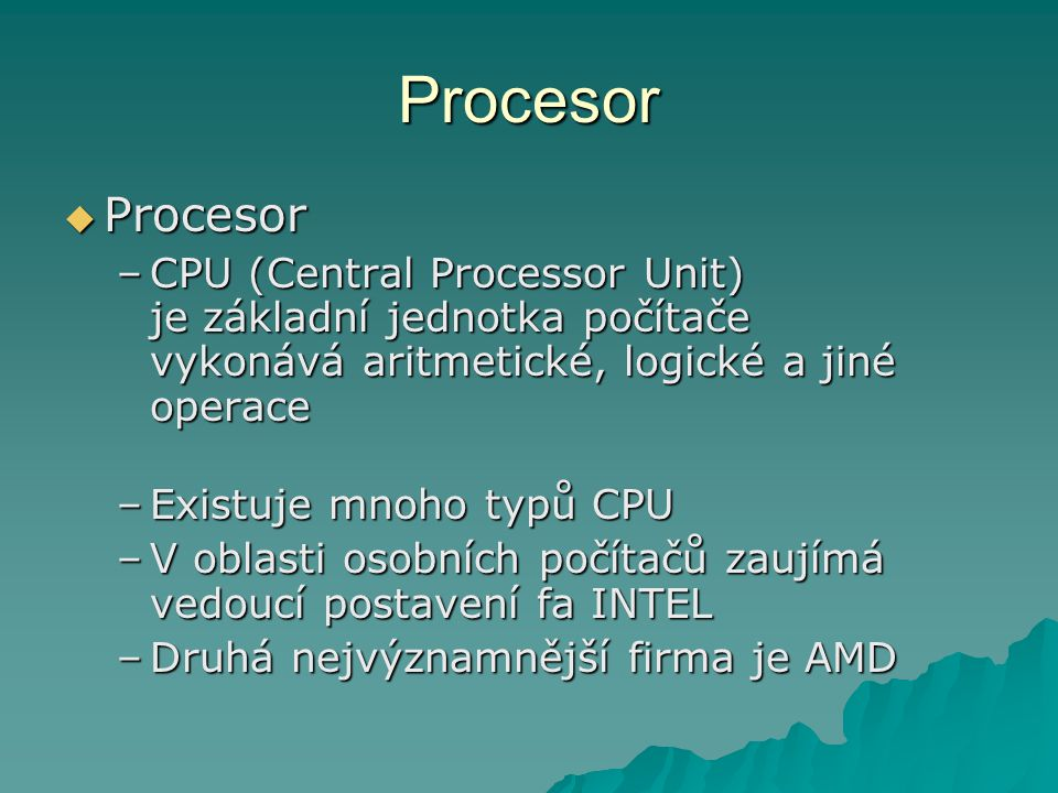 Procesor -vlastnosti  Architektura  Rychlost  Adresace  Šířka datové sběrnice –Toto jsou nejdůležitější vlastnosti každého procesoru –Výkonnost ovšem ovlivňují i další parametry, například velikost čipu, způsob chlazení, atp.