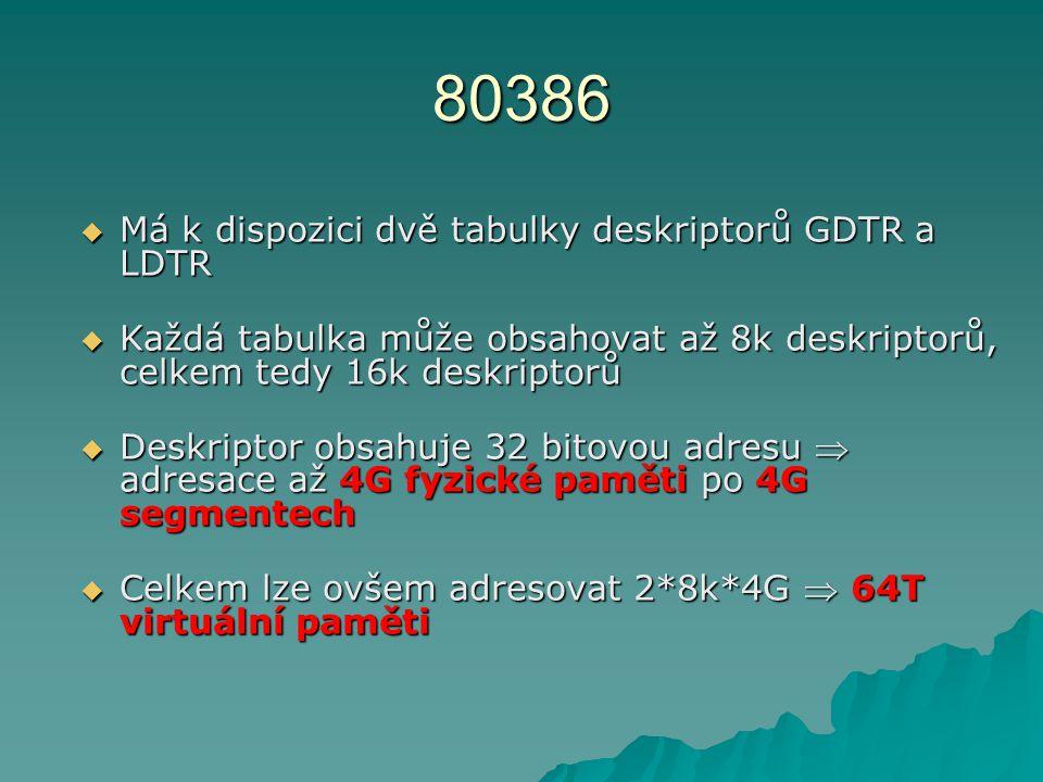 80386  Má k dispozici dvě tabulky deskriptorů GDTR a LDTR  Každá tabulka může obsahovat až 8k deskriptorů, celkem tedy 16k deskriptorů  Deskriptor obsahuje 32 bitovou adresu  adresace až 4G fyzické paměti po 4G segmentech  Celkem lze ovšem adresovat 2*8k*4G  64T virtuální paměti