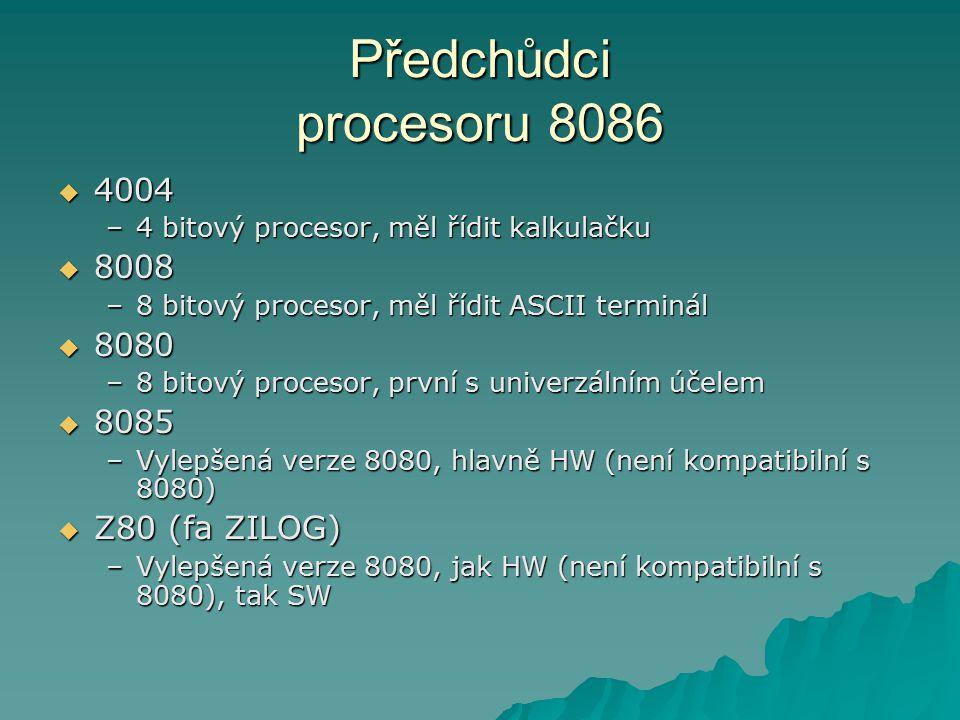 Předchůdci procesoru 8086  4004 –4 bitový procesor, měl řídit kalkulačku  8008 –8 bitový procesor, měl řídit ASCII terminál  8080 –8 bitový procesor, první s univerzálním účelem  8085 –Vylepšená verze 8080, hlavně HW (není kompatibilní s 8080)  Z80 (fa ZILOG) –Vylepšená verze 8080, jak HW (není kompatibilní s 8080), tak SW