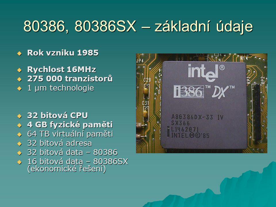 80386, 80386SX – základní údaje  Rok vzniku 1985  Rychlost 16MHz  275 000 tranzistorů  1 µm technologie  32 bitová CPU  4 GB fyzické paměti  64 TB virtuální paměti  32 bitová adresa  32 bitová data – 80386  16 bitová data – 80386SX (ekonomické řešení)