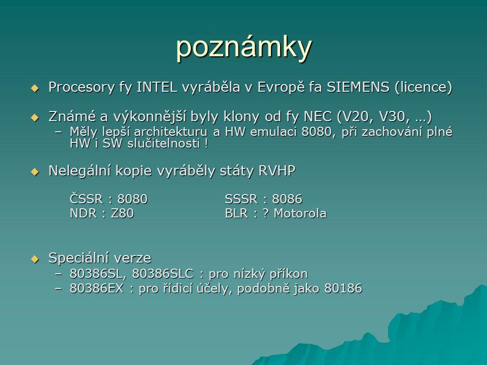 poznámky  Procesory fy INTEL vyráběla v Evropě fa SIEMENS (licence)  Známé a výkonnější byly klony od fy NEC (V20, V30, …) –Měly lepší architekturu a HW emulaci 8080, při zachování plné HW i SW slučitelnosti .