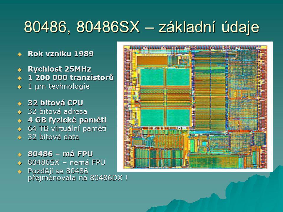 80486, 80486SX – základní údaje  Rok vzniku 1989  Rychlost 25MHz  1 200 000 tranzistorů  1 µm technologie  32 bitová CPU  32 bitová adresa  4 GB fyzické paměti  64 TB virtuální paměti  32 bitová data  80486 – má FPU  80486SX – nemá FPU  Později se 80486 přejmenovala na 80486DX !