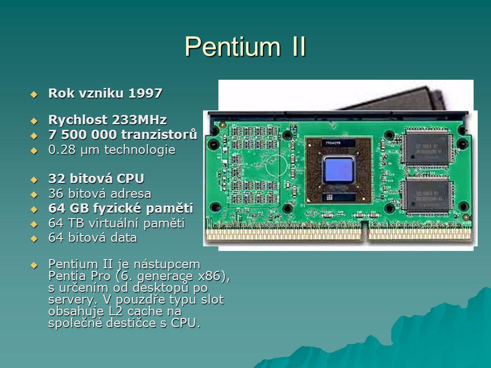 Pentium II  Rok vzniku 1997  Rychlost 233MHz  7 500 000 tranzistorů  0.28 µm technologie  32 bitová CPU  36 bitová adresa  64 GB fyzické paměti  64 TB virtuální paměti  64 bitová data  Pentium II je nástupcem Pentia Pro (6.