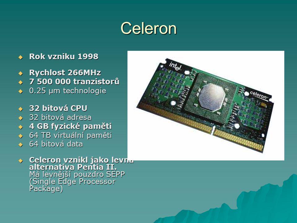 Celeron  Rok vzniku 1998  Rychlost 266MHz  7 500 000 tranzistorů  0.25 µm technologie  32 bitová CPU  32 bitová adresa  4 GB fyzické paměti  64 TB virtuální paměti  64 bitová data  Celeron vznikl jako levná alternativa Pentia II.