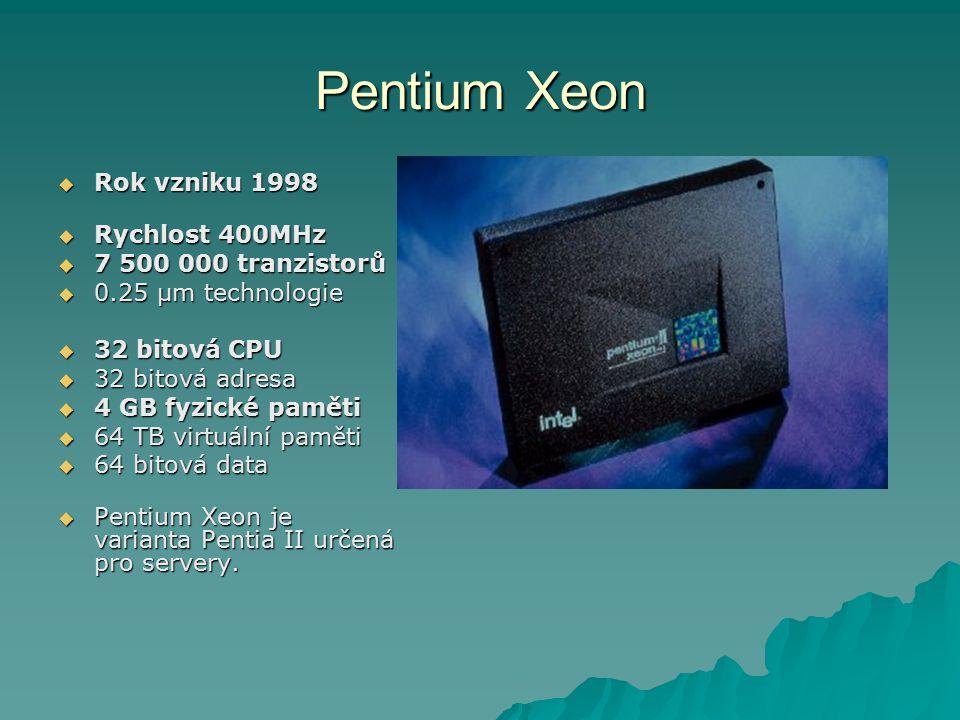 Pentium Xeon  Rok vzniku 1998  Rychlost 400MHz  7 500 000 tranzistorů  0.25 µm technologie  32 bitová CPU  32 bitová adresa  4 GB fyzické paměti  64 TB virtuální paměti  64 bitová data  Pentium Xeon je varianta Pentia II určená pro servery.