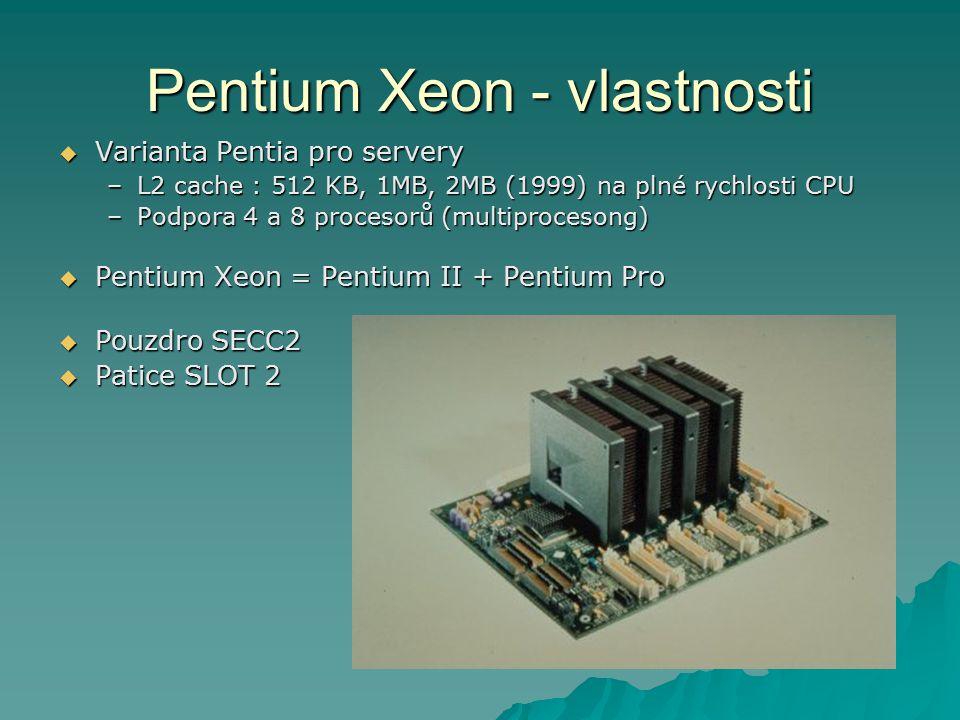 Pentium Xeon - vlastnosti  Varianta Pentia pro servery –L2 cache : 512 KB, 1MB, 2MB (1999) na plné rychlosti CPU –Podpora 4 a 8 procesorů (multiprocesong)  Pentium Xeon = Pentium II + Pentium Pro  Pouzdro SECC2  Patice SLOT 2