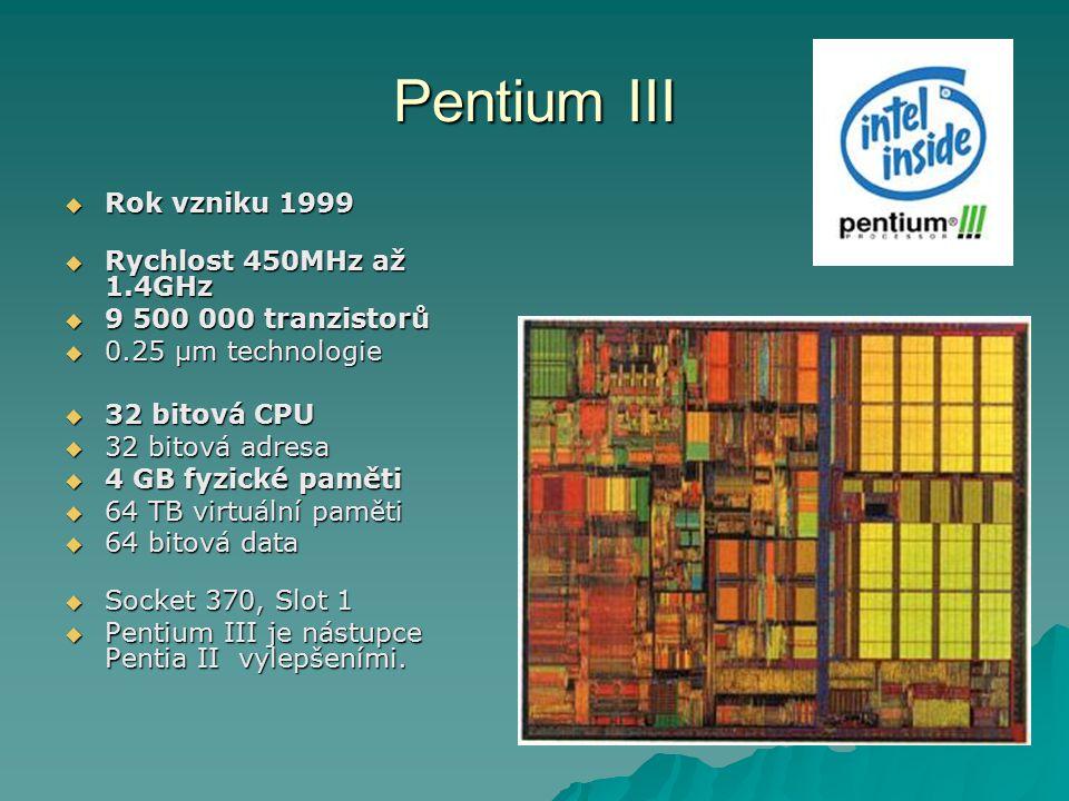 Pentium III  Rok vzniku 1999  Rychlost 450MHz až 1.4GHz  9 500 000 tranzistorů  0.25 µm technologie  32 bitová CPU  32 bitová adresa  4 GB fyzické paměti  64 TB virtuální paměti  64 bitová data  Socket 370, Slot 1  Pentium III je nástupce Pentia II vylepšeními.