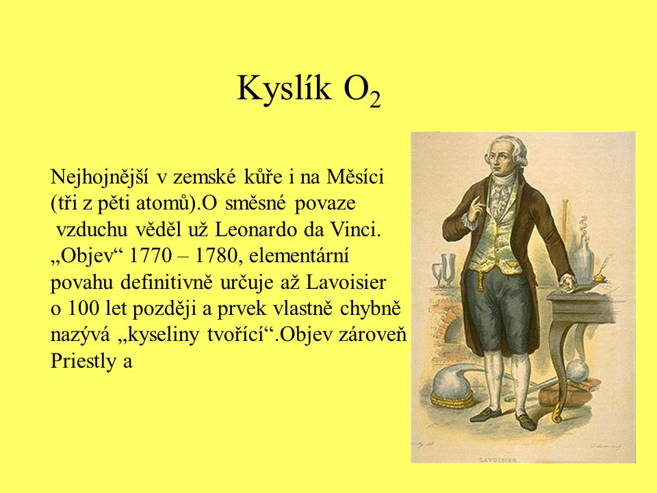 """Kyslík O 2 Nejhojnější v zemské kůře i na Měsíci (tři z pěti atomů).O směsné povaze vzduchu věděl už Leonardo da Vinci. """"Objev"""" 1770 – 1780, elementár"""
