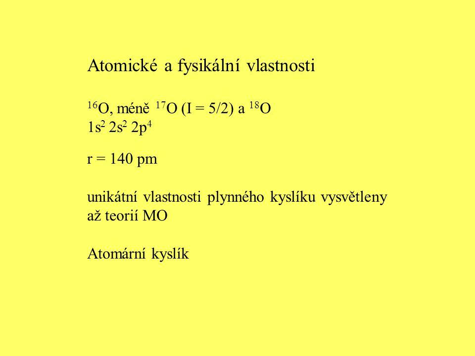 Atomické a fysikální vlastnosti 16 O, méně 17 O (I = 5/2) a 18 O 1s 2 2s 2 2p 4 r = 140 pm unikátní vlastnosti plynného kyslíku vysvětleny až teorií M