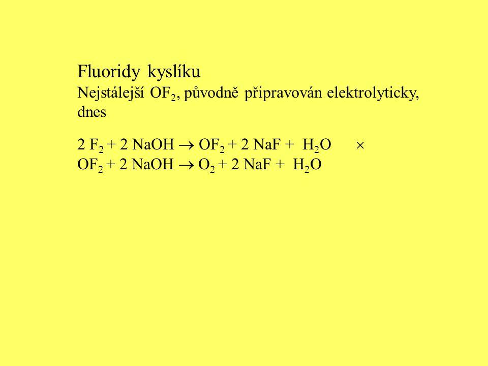 Fluoridy kyslíku Nejstálejší OF 2, původně připravován elektrolyticky, dnes 2 F 2 + 2 NaOH  OF 2 + 2 NaF + H 2 O  OF 2 + 2 NaOH  O 2 + 2 NaF + H 2