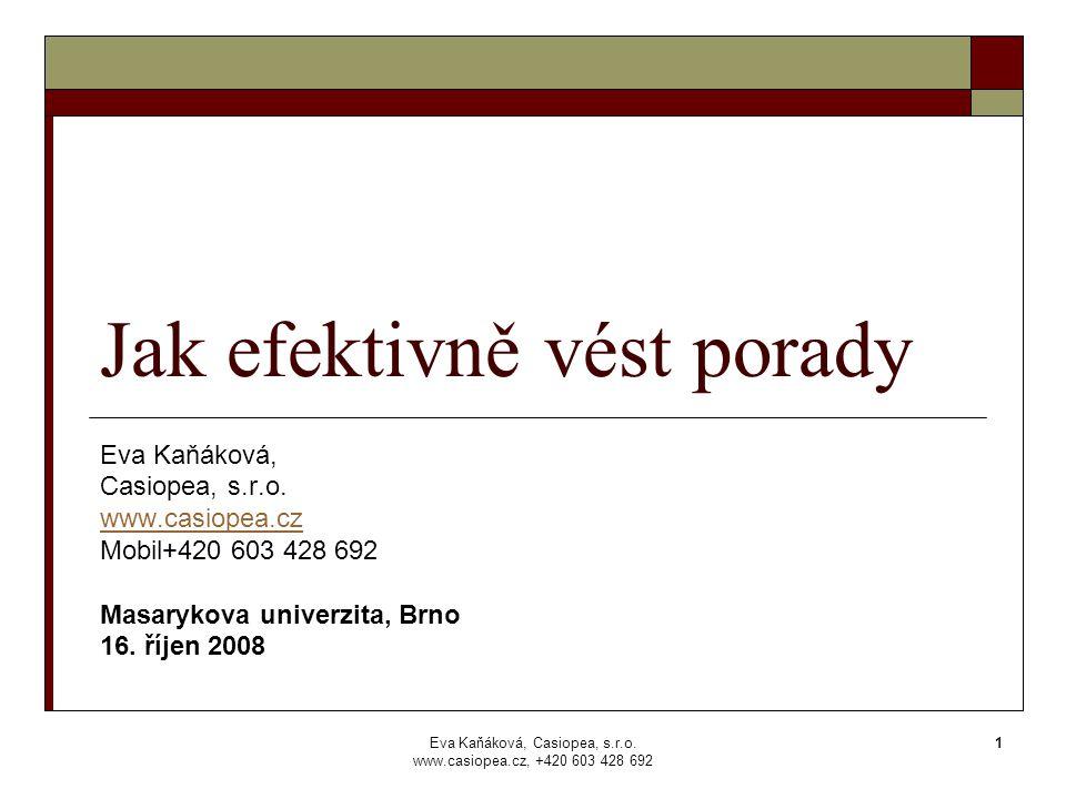 Eva Kaňáková, Casiopea, s.r.o. www.casiopea.cz, +420 603 428 692 1 Jak efektivně vést porady Eva Kaňáková, Casiopea, s.r.o. www.casiopea.cz Mobil+420