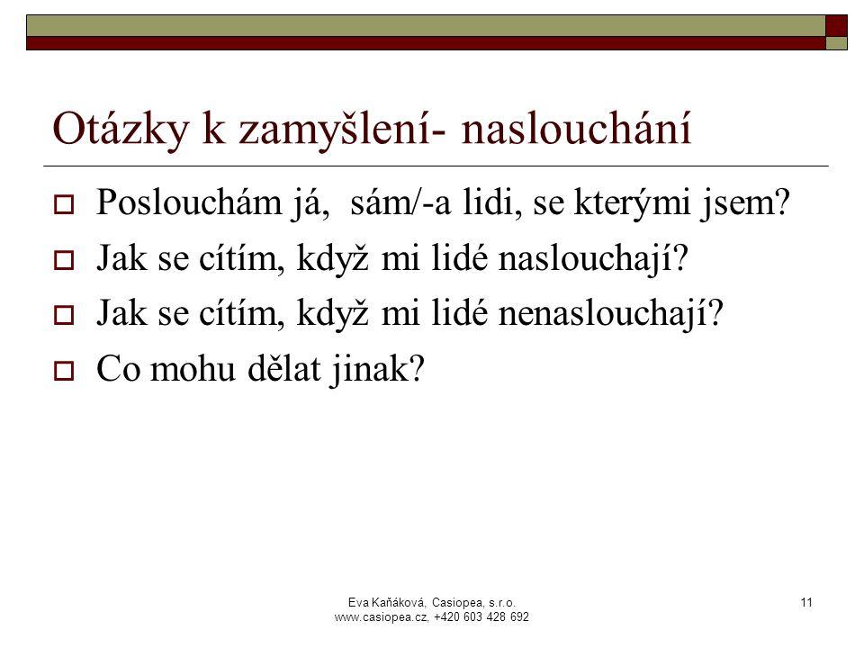 Eva Kaňáková, Casiopea, s.r.o. www.casiopea.cz, +420 603 428 692 11 Otázky k zamyšlení- naslouchání  Poslouchám já, sám/-a lidi, se kterými jsem?  J