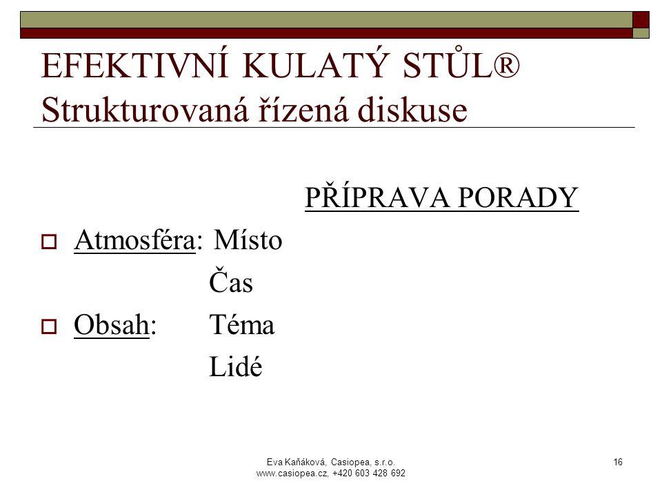 Eva Kaňáková, Casiopea, s.r.o. www.casiopea.cz, +420 603 428 692 16 EFEKTIVNÍ KULATÝ STŮL® Strukturovaná řízená diskuse PŘÍPRAVA PORADY  Atmosféra: M