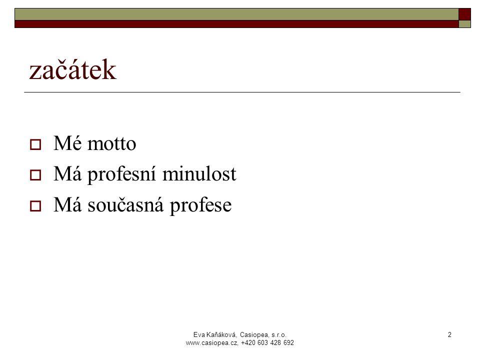 Eva Kaňáková, Casiopea, s.r.o. www.casiopea.cz, +420 603 428 692 2 začátek  Mé motto  Má profesní minulost  Má současná profese