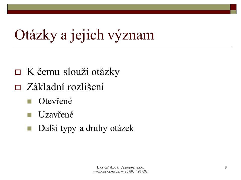 Eva Kaňáková, Casiopea, s.r.o. www.casiopea.cz, +420 603 428 692 8 Otázky a jejich význam  K čemu slouží otázky  Základní rozlišení Otevřené Uzavřen