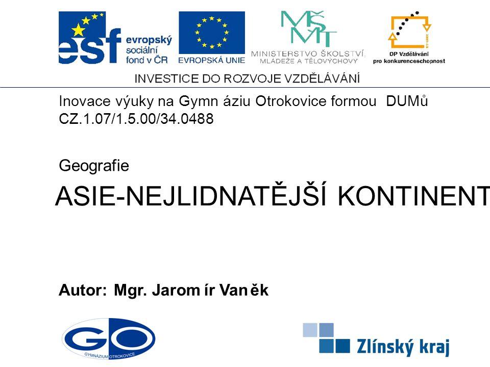 ASIE-NEJLIDNATĚJŠÍ KONTINENT Autor:Mgr. Jaromír Vaněk Geografie Inovace výuky na Gymnáziu Otrokovice formouDUMů CZ.1.07/1.5.00/34.0488