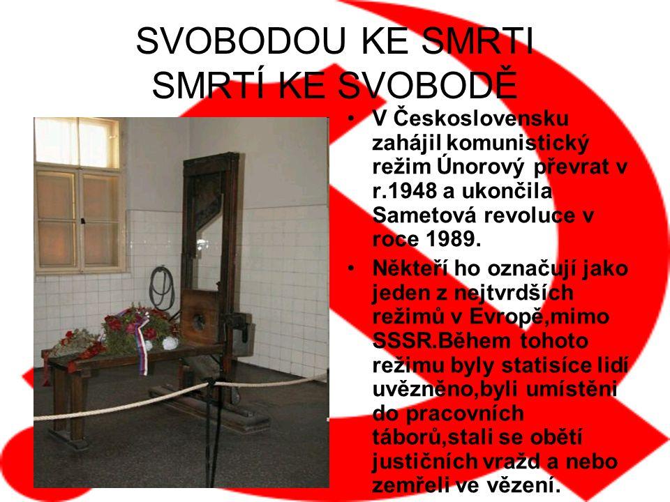 SVOBODOU KE SMRTI SMRTÍ KE SVOBODĚ V Československu zahájil komunistický režim Únorový převrat v r.1948 a ukončila Sametová revoluce v roce 1989. Někt