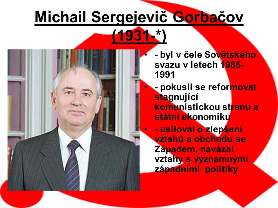 Michail Sergejevič Gorbačov (1931-*) - byl v čele Sovětského svazu v letech 1985- 1991 - pokusil se reformovat stagnující komunistickou stranu a státní ekonomiku - usiloval o zlepšení vztahů a obchodu se Západem, navázal vztahy s významnými západními politiky