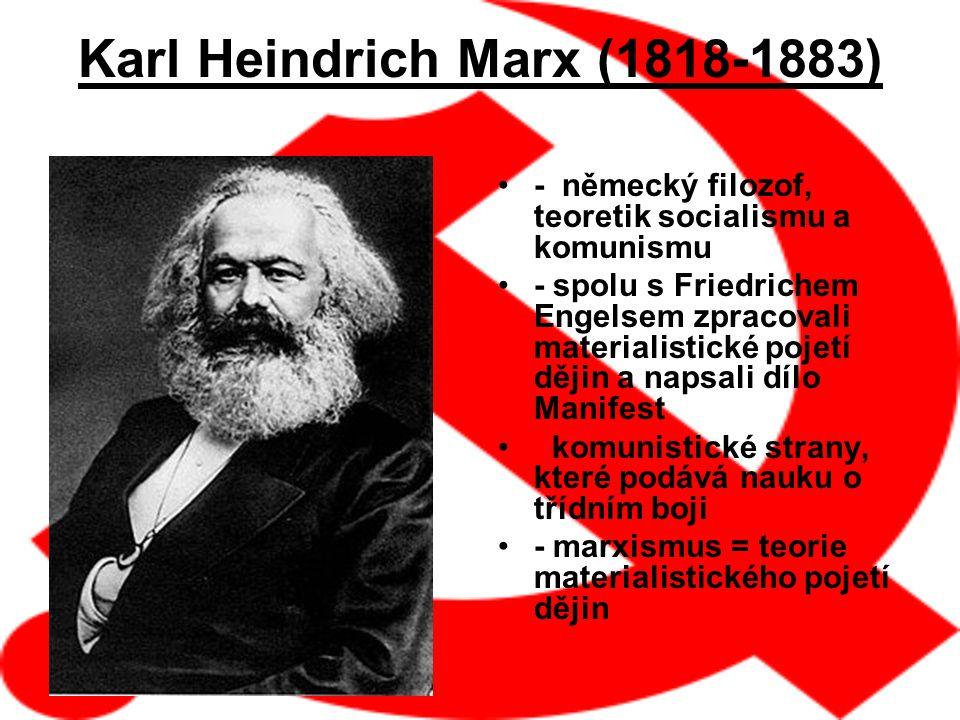 Karl Heindrich Marx (1818-1883) - německý filozof, teoretik socialismu a komunismu - spolu s Friedrichem Engelsem zpracovali materialistické pojetí dějin a napsali dílo Manifest komunistické strany, které podává nauku o třídním boji - marxismus = teorie materialistického pojetí dějin