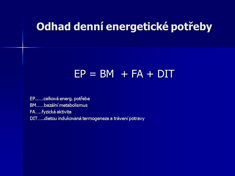 Odhad denní energetické potřeby EP = BM + FA + DIT EP..….celková energ. potřeba BM……bazální metabolismus FA…..fyzická aktivita DIT…..dietou indukovaná