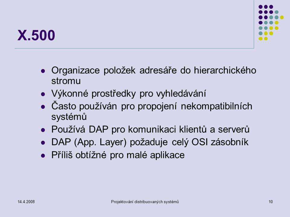 14.4.2008Projektování distribuovaných systémů10 X.500 Organizace položek adresáře do hierarchického stromu Výkonné prostředky pro vyhledávání Často používán pro propojení nekompatibilních systémů Používá DAP pro komunikaci klientů a serverů DAP (App.