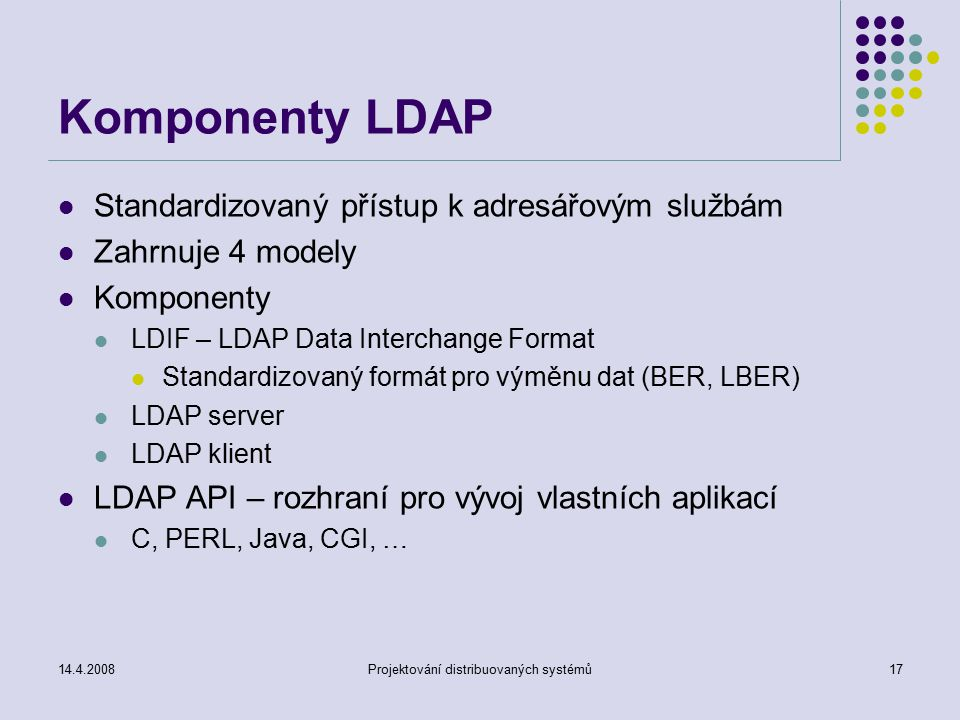 14.4.2008Projektování distribuovaných systémů17 Komponenty LDAP Standardizovaný přístup k adresářovým službám Zahrnuje 4 modely Komponenty LDIF – LDAP Data Interchange Format Standardizovaný formát pro výměnu dat (BER, LBER) LDAP server LDAP klient LDAP API – rozhraní pro vývoj vlastních aplikací C, PERL, Java, CGI, …