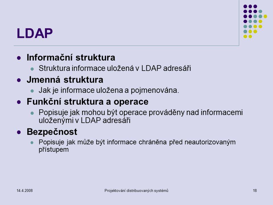 14.4.2008Projektování distribuovaných systémů18 LDAP Informační struktura Struktura informace uložená v LDAP adresáři Jmenná struktura Jak je informace uložena a pojmenována.