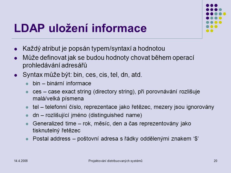 14.4.2008Projektování distribuovaných systémů20 LDAP uložení informace Každý atribut je popsán typem/syntaxí a hodnotou Může definovat jak se budou hodnoty chovat během operací prohledávání adresářů Syntax může být: bin, ces, cis, tel, dn, atd.