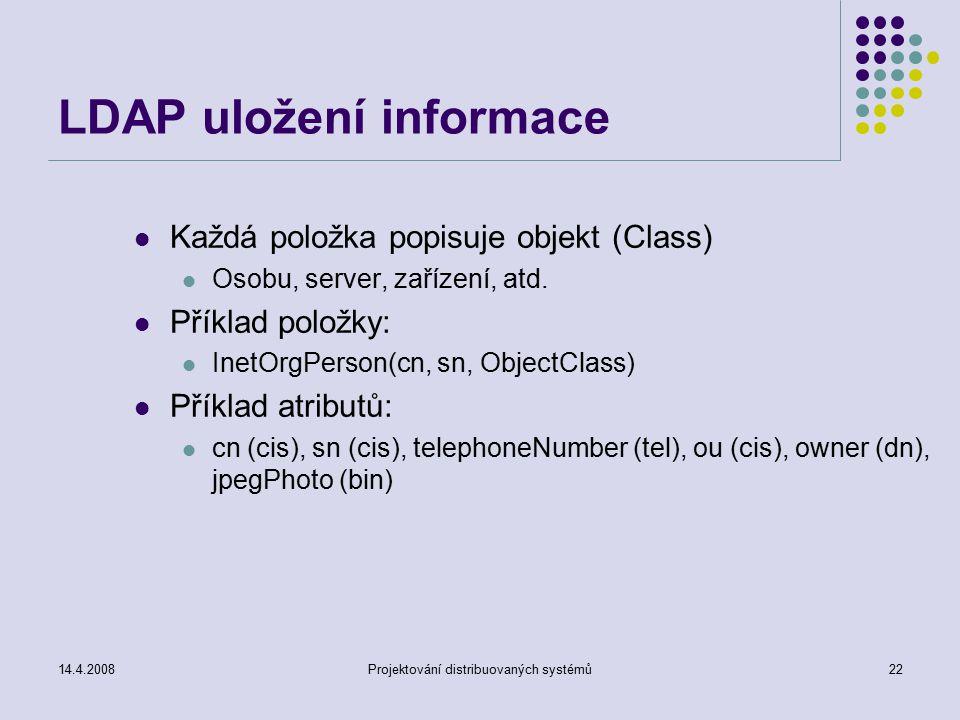 14.4.2008Projektování distribuovaných systémů22 LDAP uložení informace Každá položka popisuje objekt (Class) Osobu, server, zařízení, atd.
