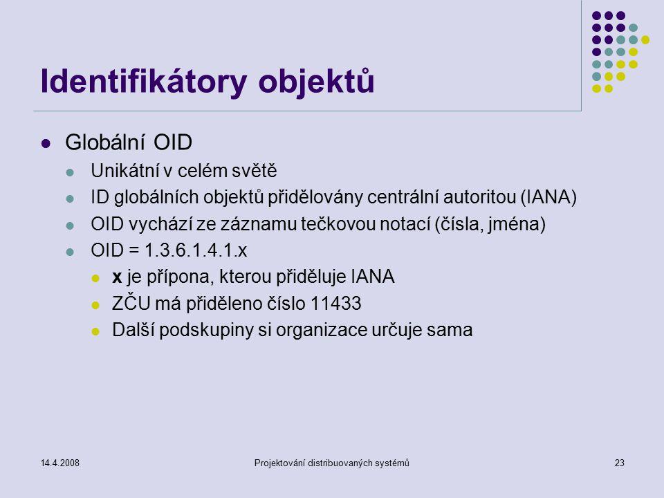 14.4.2008Projektování distribuovaných systémů23 Identifikátory objektů Globální OID Unikátní v celém světě ID globálních objektů přidělovány centrální autoritou (IANA) OID vychází ze záznamu tečkovou notací (čísla, jména) OID = 1.3.6.1.4.1.x x je přípona, kterou přiděluje IANA ZČU má přiděleno číslo 11433 Další podskupiny si organizace určuje sama