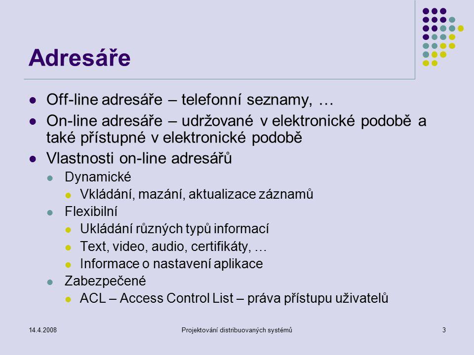 14.4.2008Projektování distribuovaných systémů3 Adresáře Off-line adresáře – telefonní seznamy, … On-line adresáře – udržované v elektronické podobě a také přístupné v elektronické podobě Vlastnosti on-line adresářů Dynamické Vkládání, mazání, aktualizace záznamů Flexibilní Ukládání různých typů informací Text, video, audio, certifikáty, … Informace o nastavení aplikace Zabezpečené ACL – Access Control List – práva přístupu uživatelů