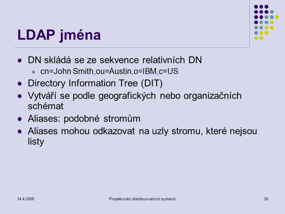 14.4.2008Projektování distribuovaných systémů30 LDAP jména DN skládá se ze sekvence relativních DN cn=John Smith,ou=Austin,o=IBM,c=US Directory Information Tree (DIT) Vytváří se podle geografických nebo organizačních schémat Aliases: podobné stromům Aliases mohou odkazovat na uzly stromu, které nejsou listy