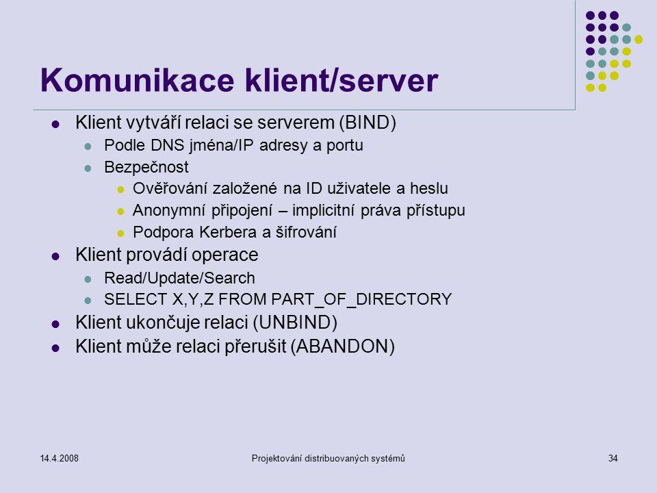 14.4.2008Projektování distribuovaných systémů34 Komunikace klient/server Klient vytváří relaci se serverem (BIND) Podle DNS jména/IP adresy a portu Bezpečnost Ověřování založené na ID uživatele a heslu Anonymní připojení – implicitní práva přístupu Podpora Kerbera a šifrování Klient provádí operace Read/Update/Search SELECT X,Y,Z FROM PART_OF_DIRECTORY Klient ukončuje relaci (UNBIND) Klient může relaci přerušit (ABANDON)