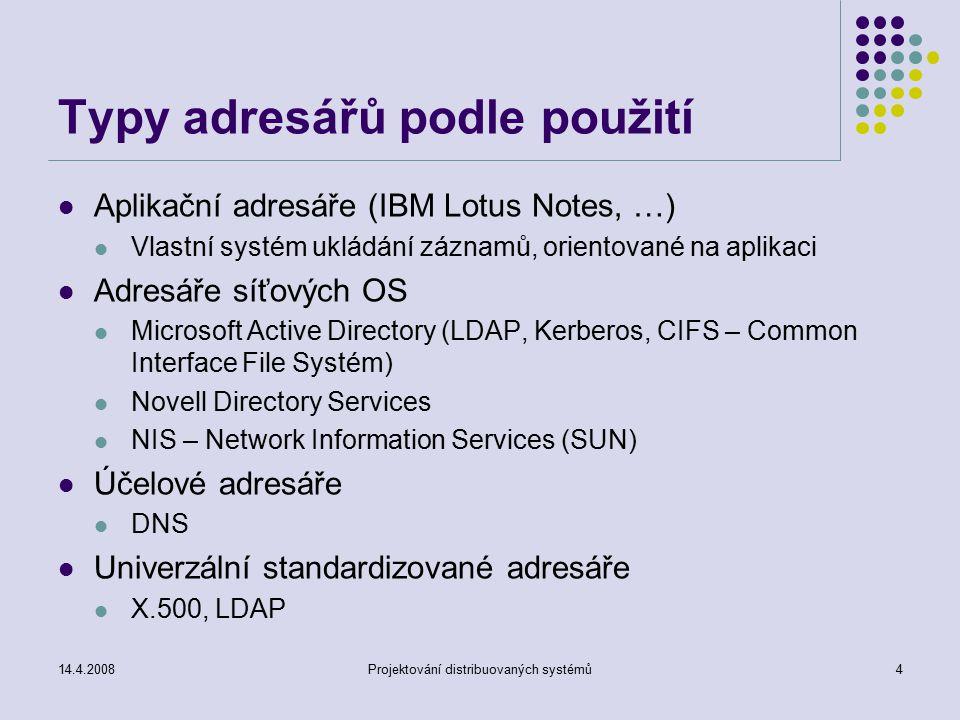 14.4.2008Projektování distribuovaných systémů4 Typy adresářů podle použití Aplikační adresáře (IBM Lotus Notes, …) Vlastní systém ukládání záznamů, orientované na aplikaci Adresáře síťových OS Microsoft Active Directory (LDAP, Kerberos, CIFS – Common Interface File Systém) Novell Directory Services NIS – Network Information Services (SUN) Účelové adresáře DNS Univerzální standardizované adresáře X.500, LDAP