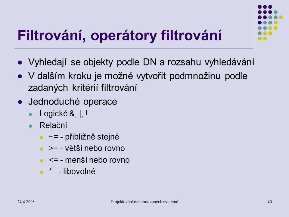 14.4.2008Projektování distribuovaných systémů40 Filtrování, operátory filtrování Vyhledají se objekty podle DN a rozsahu vyhledávání V dalším kroku je možné vytvořit podmnožinu podle zadaných kritérií filtrování Jednoduché operace Logické &, |, .