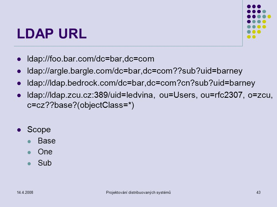 14.4.2008Projektování distribuovaných systémů43 LDAP URL ldap://foo.bar.com/dc=bar,dc=com ldap://argle.bargle.com/dc=bar,dc=com sub uid=barney ldap://ldap.bedrock.com/dc=bar,dc=com cn sub uid=barney ldap://ldap.zcu.cz:389/uid=ledvina, ou=Users, ou=rfc2307, o=zcu, c=cz base (objectClass=*) Scope Base One Sub