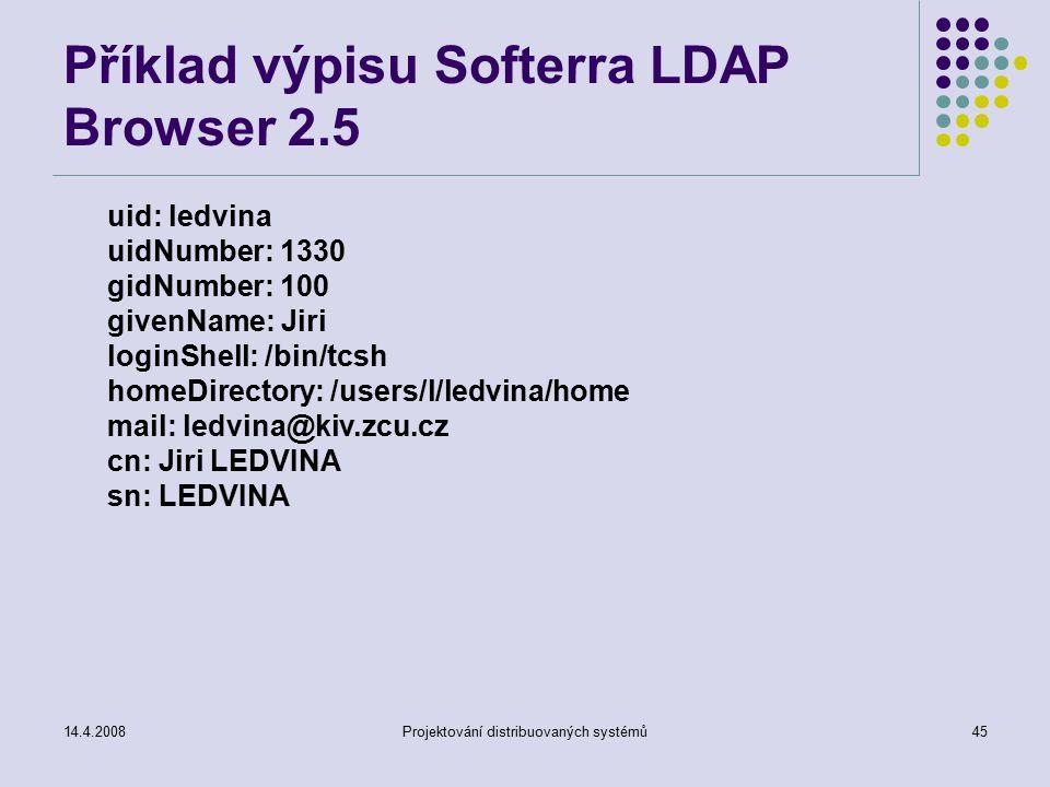 14.4.2008Projektování distribuovaných systémů45 Příklad výpisu Softerra LDAP Browser 2.5 uid: ledvina uidNumber: 1330 gidNumber: 100 givenName: Jiri loginShell: /bin/tcsh homeDirectory: /users/l/ledvina/home mail: ledvina@kiv.zcu.cz cn: Jiri LEDVINA sn: LEDVINA