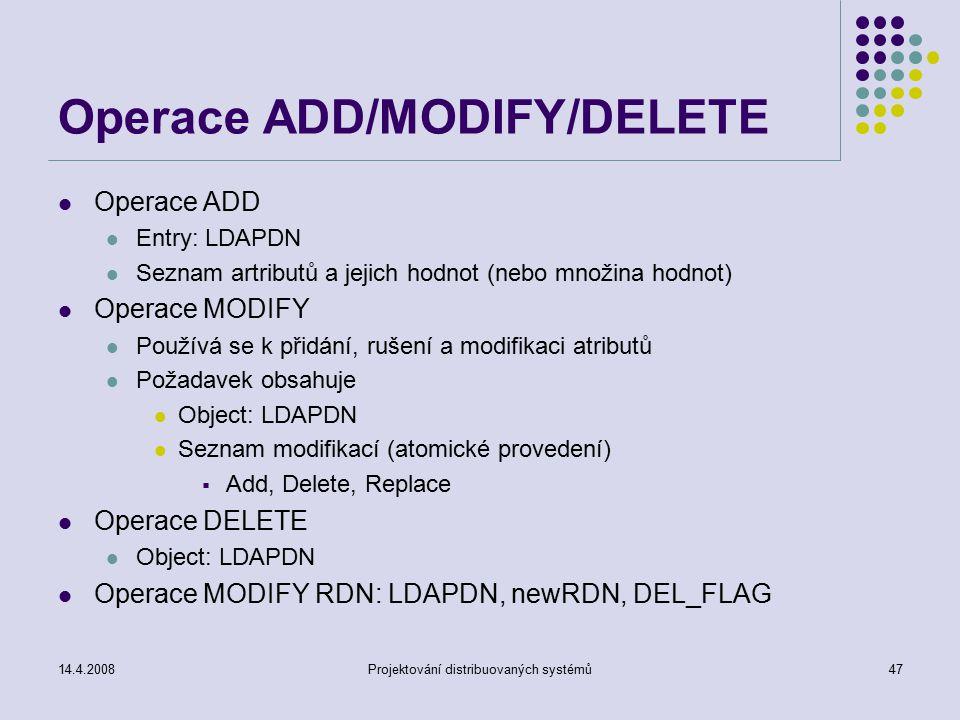 14.4.2008Projektování distribuovaných systémů47 Operace ADD/MODIFY/DELETE Operace ADD Entry: LDAPDN Seznam artributů a jejich hodnot (nebo množina hodnot) Operace MODIFY Používá se k přidání, rušení a modifikaci atributů Požadavek obsahuje Object: LDAPDN Seznam modifikací (atomické provedení)  Add, Delete, Replace Operace DELETE Object: LDAPDN Operace MODIFY RDN: LDAPDN, newRDN, DEL_FLAG
